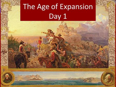 The Age of Expansion Day 1. Manifest Destiny The people of the US felt it was their mission to extend the boundaries of freedom to others, to impart their.