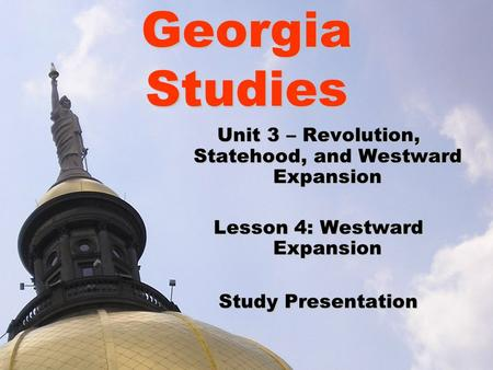 Georgia Studies Unit 3 – Revolution, Statehood, and Westward Expansion Lesson 4: Westward Expansion Study Presentation.