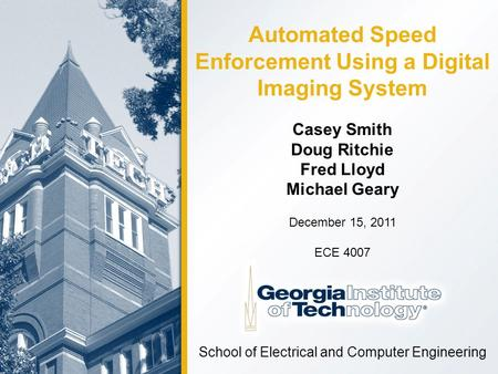 Casey Smith Doug Ritchie Fred Lloyd Michael Geary School of Electrical and Computer Engineering December 15, 2011 ECE 4007 Automated Speed Enforcement.
