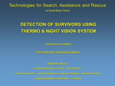 DETECTION OF SURVIVORS USING THERMO & NIGHT VISION SYSTEM (UNDER DEVELOPMENT) Zbigniew Burciu, Teresa Abramowicz-Gerigk, Piotr Michna, Leszek Smolarek,