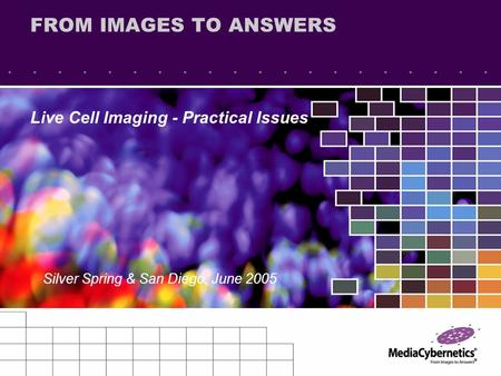 FROM IMAGES TO ANSWERS Live Cell Imaging - Practical Issues Silver Spring & San Diego, June 2005.