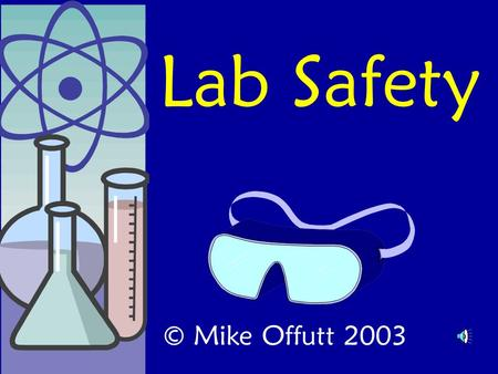 Lab Safety © Mike Offutt 2003 I've gotta tell you a story. It's true. And it could happen to you.