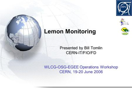 Lemon Monitoring Presented by Bill Tomlin CERN-IT/FIO/FD WLCG-OSG-EGEE Operations Workshop CERN, 19-20 June 2006.