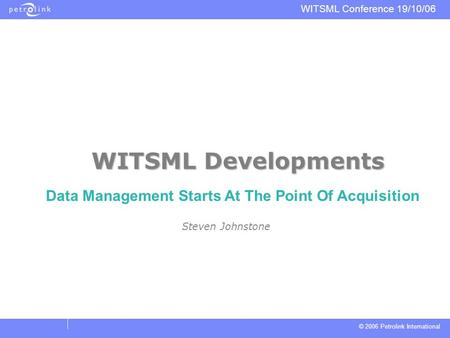 © 2006 Petrolink International WITSML Conference 19/10/06 WITSML Developments Steven Johnstone Data Management Starts At The Point Of Acquisition.
