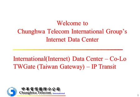 1 Welcome to Chunghwa Telecom International Group's Internet Data Center International(Internet) Data Center – Co-Lo TWGate (Taiwan Gateway) – IP Transit.