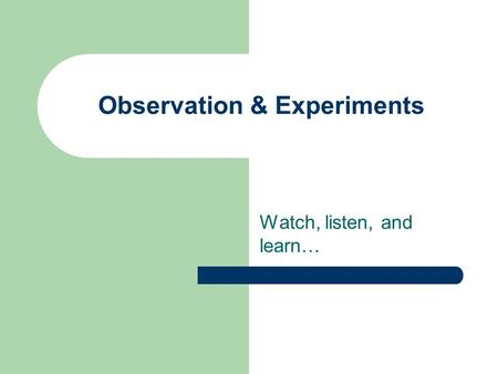 Observation & Experiments Watch, listen, and learn…