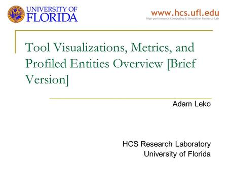 Tool Visualizations, Metrics, and Profiled Entities Overview [Brief Version] Adam Leko HCS Research Laboratory University of Florida.