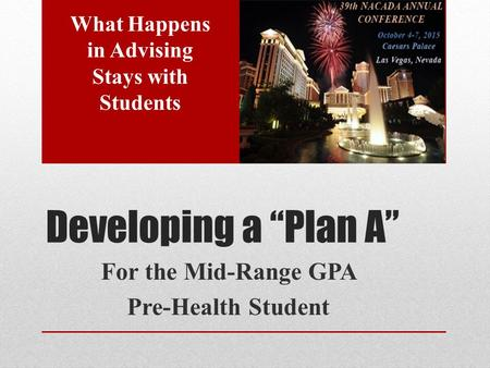 "Developing a ""Plan A"" For the Mid-Range GPA Pre-Health Student What Happens in Advising Stays with Students."