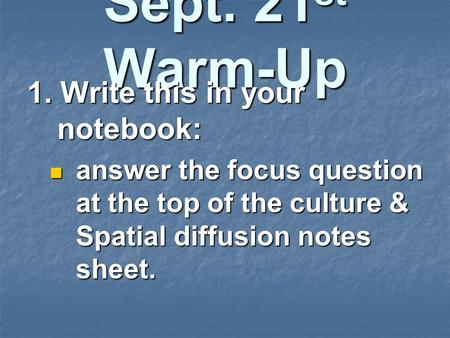 Sept. 21 st Warm-Up 1. Write this in your notebook: answer the focus question at the top of the culture & Spatial diffusion notes sheet. answer the focus.