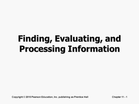 Copyright © 2010 Pearson Education, Inc. publishing as Prentice HallChapter 11 - 1 Finding, Evaluating, and Processing Information.
