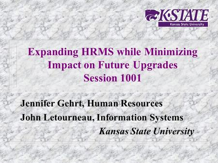 Expanding HRMS while Minimizing Impact on Future Upgrades Session 1001 Jennifer Gehrt, Human Resources John Letourneau, Information Systems Kansas State.