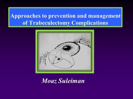 Approaches to prevention and management of Trabeculectomy Complications Moaz Suleiman.