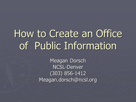 How to Create an Office of Public Information Meagan Dorsch NCSL-Denver (303) 856-1412