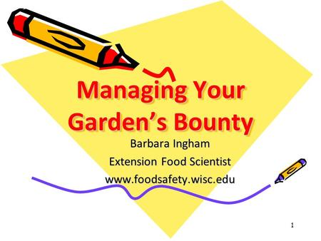 Managing Your Garden's Bounty Barbara Ingham Extension Food Scientist www.foodsafety.wisc.edu 1.