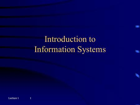 Lecture 11 Introduction to Information Systems Lecture 12 Objectives  Describe an information system and explain its components  Describe the characteristics.