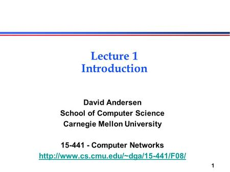 1 Lecture 1 Introduction David Andersen School of Computer Science Carnegie Mellon University 15-441 - Computer Networks