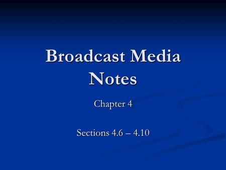 Broadcast Media Notes Chapter 4 Sections 4.6 – 4.10.