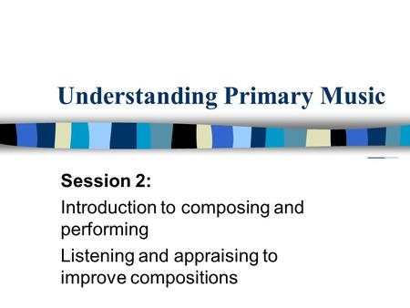 Understanding Primary Music Session 2: Introduction to composing and performing Listening and appraising to improve compositions.
