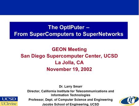The OptIPuter – From SuperComputers to SuperNetworks GEON Meeting San Diego Supercomputer Center, UCSD La Jolla, CA November 19, 2002 Dr. Larry Smarr Director,