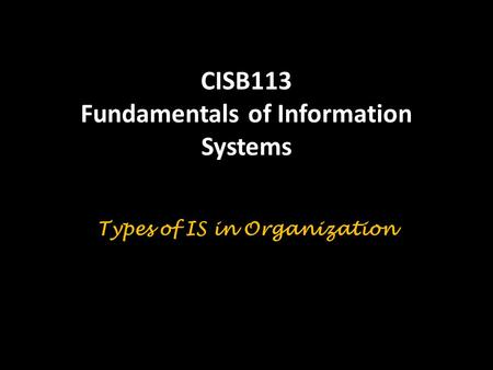 CISB113 Fundamentals of Information Systems Types of IS in Organization.
