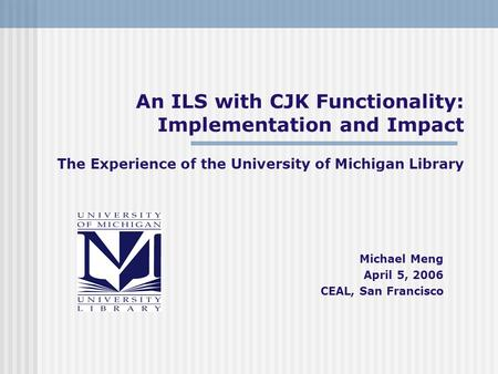 An ILS with CJK Functionality: Implementation and Impact The Experience of the University of Michigan Library Michael Meng April 5, 2006 CEAL, San Francisco.