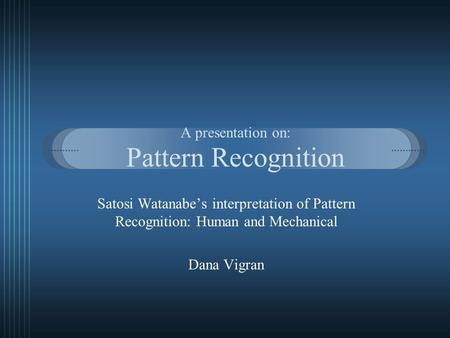 A presentation on: Pattern Recognition Satosi Watanabe's interpretation of Pattern Recognition: Human and Mechanical Dana Vigran.