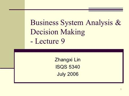 1 Business System Analysis & Decision Making - Lecture 9 Zhangxi Lin ISQS 5340 July 2006.