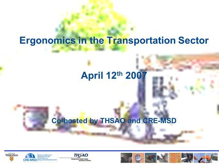 Ergonomics in the Transportation Sector April 12 th 2007 Co-hosted by THSAO and CRE-MSD.