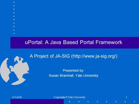11/14/00Copyright © Yale University1 uPortal: A Java Based Portal Framework A Project of JA-SIG (http://www.ja-sig.org/) Presented by: Susan Bramhall,