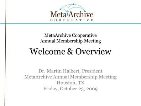 MetaArchive Cooperative Annual Membership Meeting Welcome & Overview Dr. Martin Halbert, President MetaArchive Annual Membership Meeting Houston, TX Friday,