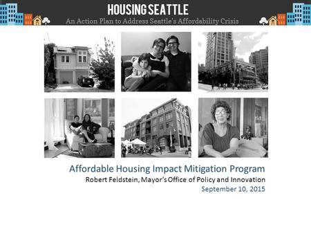 Affordable Housing Impact Mitigation Program Robert Feldstein, Mayor's Office of Policy and Innovation September 10, 2015.