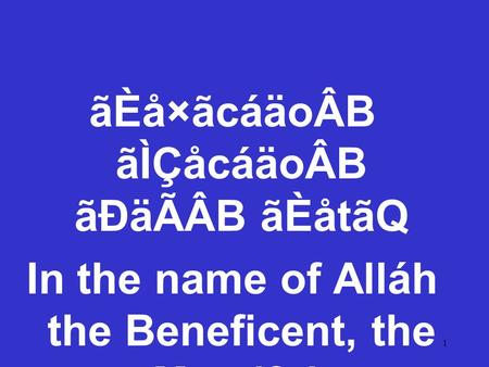 1 ãÈå×ãcáäoÂB ãÌÇåcáäoÂB ãÐäÃÂB ãÈåtãQ In the name of Alláh the Beneficent, the Merciful.