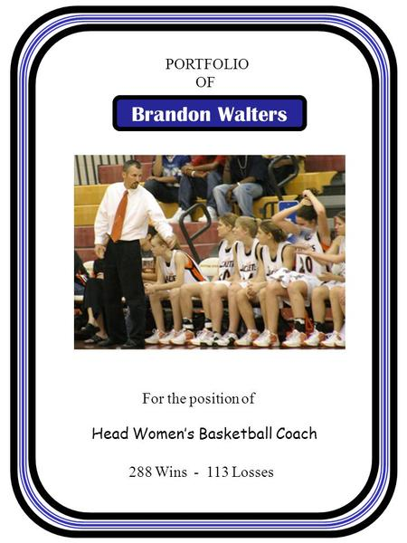 288 Wins - 113 Losses PORTFOLIO OF Brandon Walters For the position of Head Women's Basketball Coach.