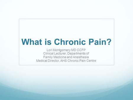 What is Chronic Pain? Lori Montgomery MD CCFP Clinical Lecturer, Departments of Family Medicine and Anesthesia Medical Director, AHS Chronic Pain Centre.
