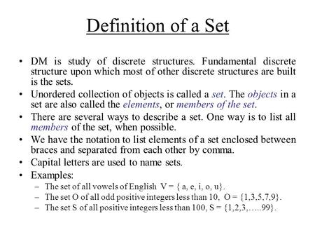 Definition of a Set DM is study of discrete structures. Fundamental discrete structure upon which most of other discrete structures are built is the sets.