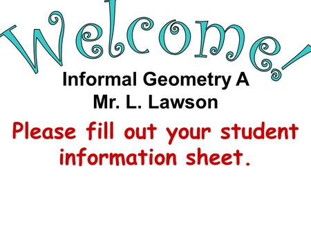 Please fill out your student information sheet. Informal Geometry A Mr. L. Lawson.