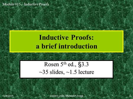 Module #15 – Inductive Proofs 12/6/2015(c)2001-2003, Michael P. Frank1 Inductive Proofs: a brief introduction Rosen 5 th ed., §3.3 ~35 slides, ~1.5 lecture.