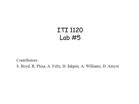 ITI 1120 Lab #5 Contributors: S. Boyd, R. Plesa, A. Felty, D. Inkpen, A. Williams, D. Amyot.