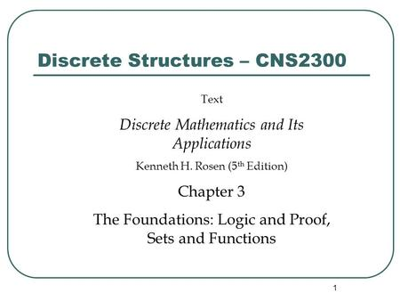1 Discrete Structures – CNS2300 Text Discrete Mathematics and Its Applications Kenneth H. Rosen (5 th Edition) Chapter 3 The Foundations: Logic and Proof,