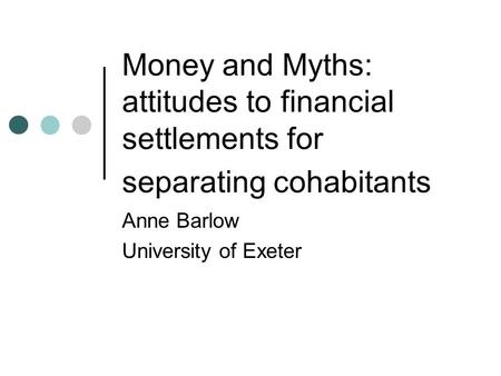 Money and Myths: attitudes to financial settlements for separating cohabitants Anne Barlow University of Exeter.
