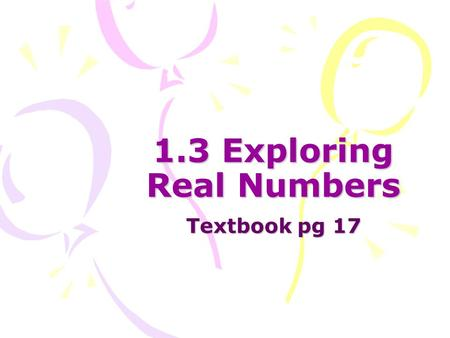1.3 Exploring Real Numbers Textbook pg 17. Terminology Natural Numbers: {1, 2, 3, 4, 5, 6,…} Whole Numbers: {0, 1, 2, 3, 4, 5,…} Integers: {…,-3, -2,