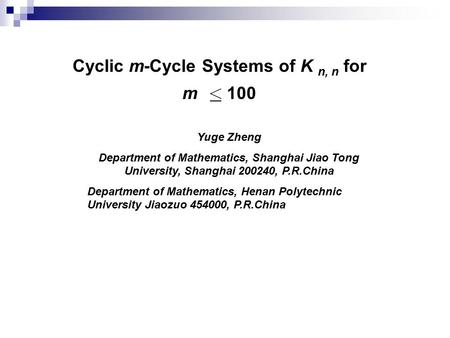 Cyclic m-Cycle Systems of K n, n for m 100 Yuge Zheng Department of Mathematics, Shanghai Jiao Tong University, Shanghai 200240, P.R.China Department of.