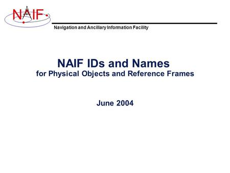 Navigation and Ancillary Information Facility NIF NAIF IDs and Names for Physical Objects and Reference Frames June 2004.