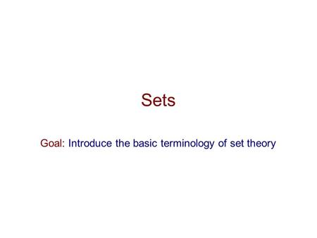 Sets Goal: Introduce the basic terminology of set theory.