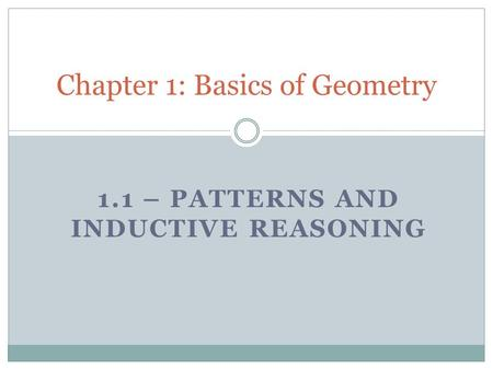 1.1 – PATTERNS AND INDUCTIVE REASONING Chapter 1: Basics of Geometry.