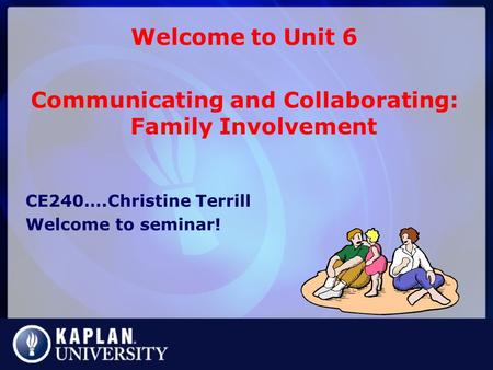 Welcome to Unit 6 Communicating and Collaborating: Family Involvement CE240….Christine Terrill Welcome to seminar!
