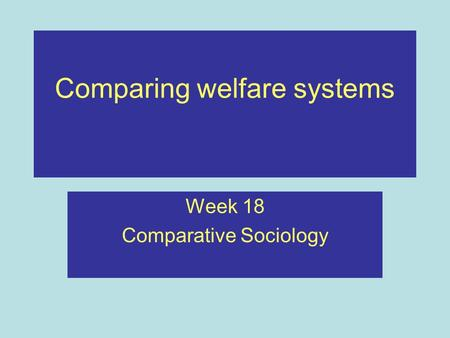 Comparing welfare systems Week 18 Comparative Sociology.