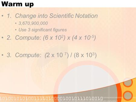 Warm up 1. Change into Scientific Notation 3,670,900,000 Use 3 significant figures 2. Compute: (6 x 10 2 ) x (4 x 10 -5 ) 3. Compute: (2 x 10 7 ) / (8.