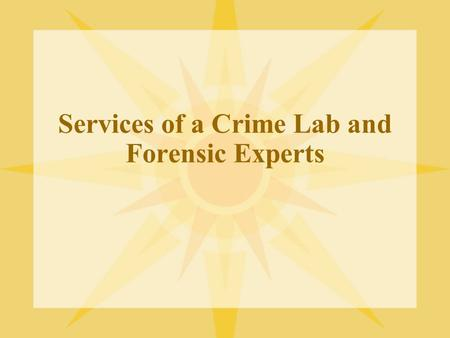 Services of a Crime Lab and Forensic Experts. Services of a Crime Lab In your textbook there are a few listed, will need to know what each unit does –Biology-