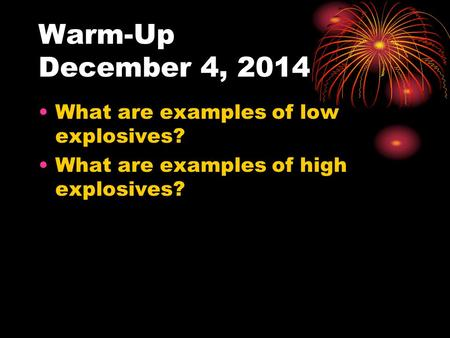 Warm-Up December 4, 2014 What are examples of low explosives? What are examples of high explosives?